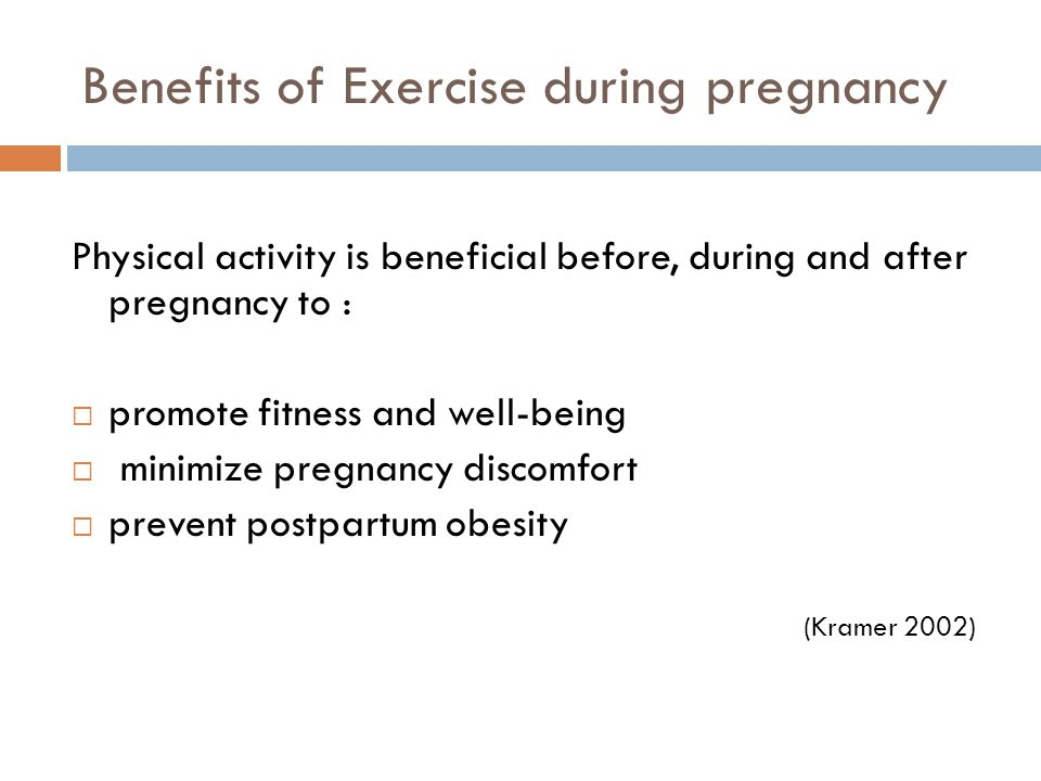 Benefits of Exercise during pregnancy Physical activity is beneficial before, during and after pregnancy to : promote fitness and well-being minimize pregnancy discomfort prevent postpartum obesity (Kramer 2002)