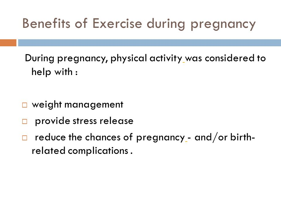 Benefits of Exercise during pregnancy During pregnancy, physical activity was considered to help with : weight management provide stress release reduce the chances of pregnancy - and/or birth- related complications.