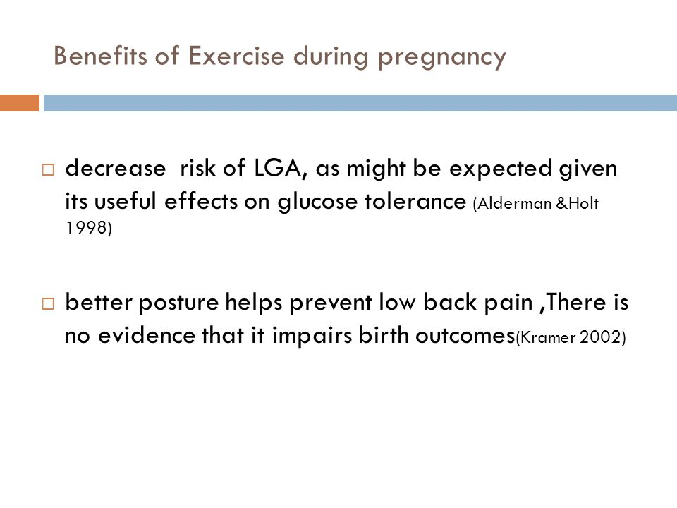 Benefits of Exercise during pregnancy decrease risk of LGA, as might be expected given its useful effects on glucose tolerance (Alderman &Holt 1998) better posture helps prevent low back pain,There is no evidence that it impairs birth outcomes (Kramer 2002)