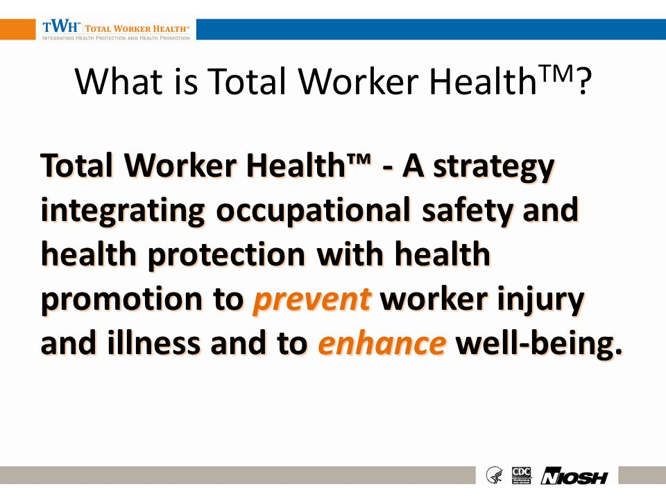 What is Total Worker Health TM ? Total Worker Health - A strategy integrating occupational safety and health protection with health promotion to preve