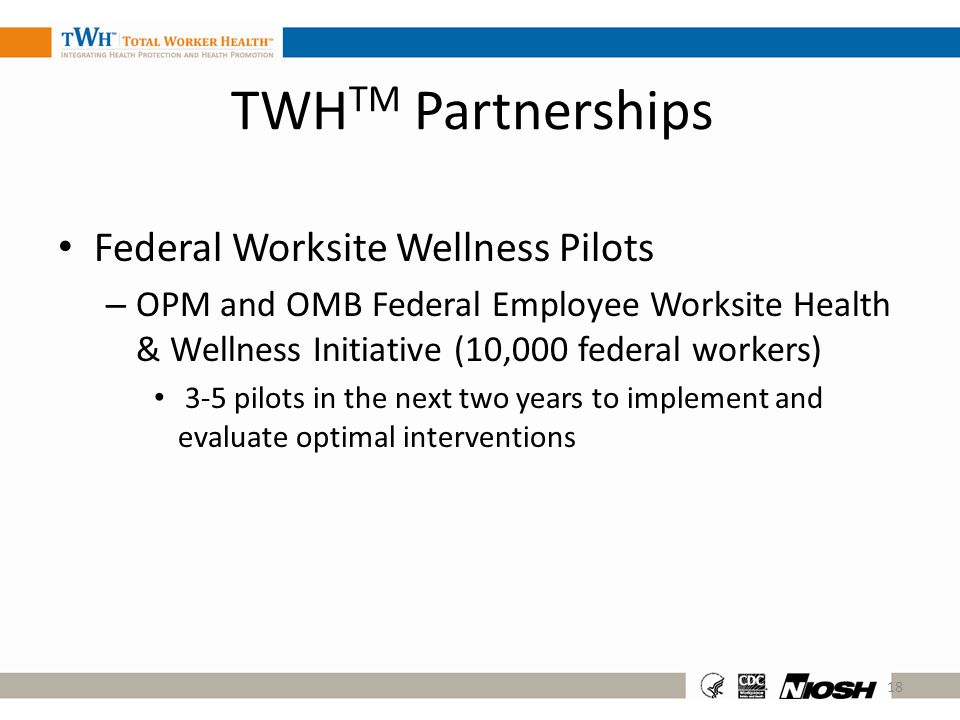 Federal Worksite Wellness Pilots – OPM and OMB Federal Employee Worksite Health & Wellness Initiative (10,000 federal workers) 3-5 pilots in the next