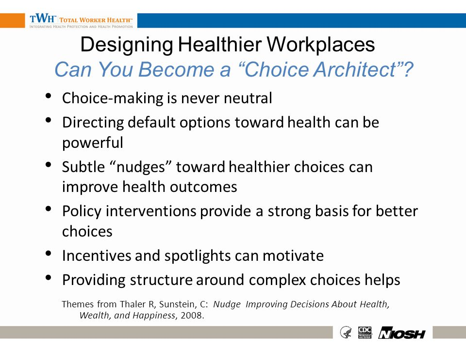 Designing Healthier Workplaces Can You Become a Choice Architect? Choice-making is never neutral Directing default options toward health can be powerf