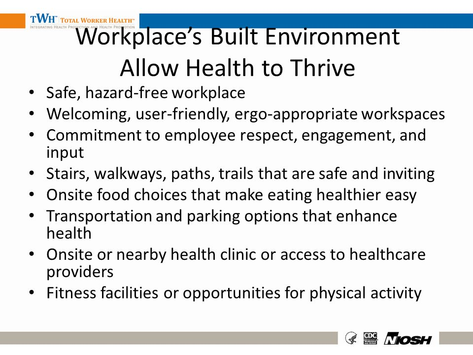 Workplaces Built Environment Allow Health to Thrive Safe, hazard-free workplace Welcoming, user-friendly, ergo-appropriate workspaces Commitment to em
