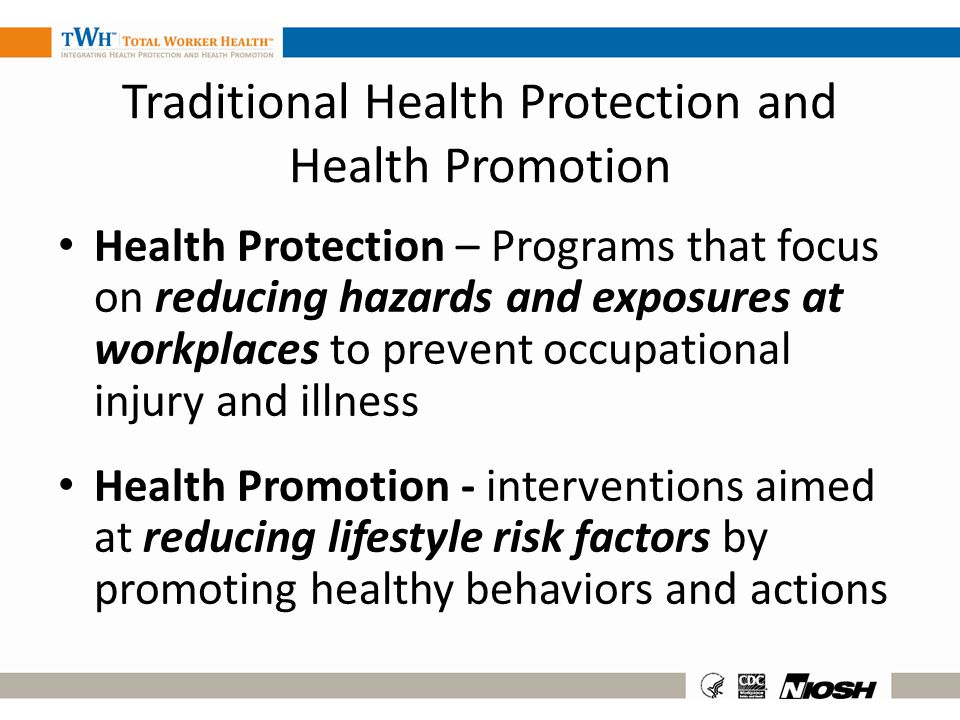 Traditional Health Protection and Health Promotion Health Protection – Programs that focus on reducing hazards and exposures at workplaces to prevent
