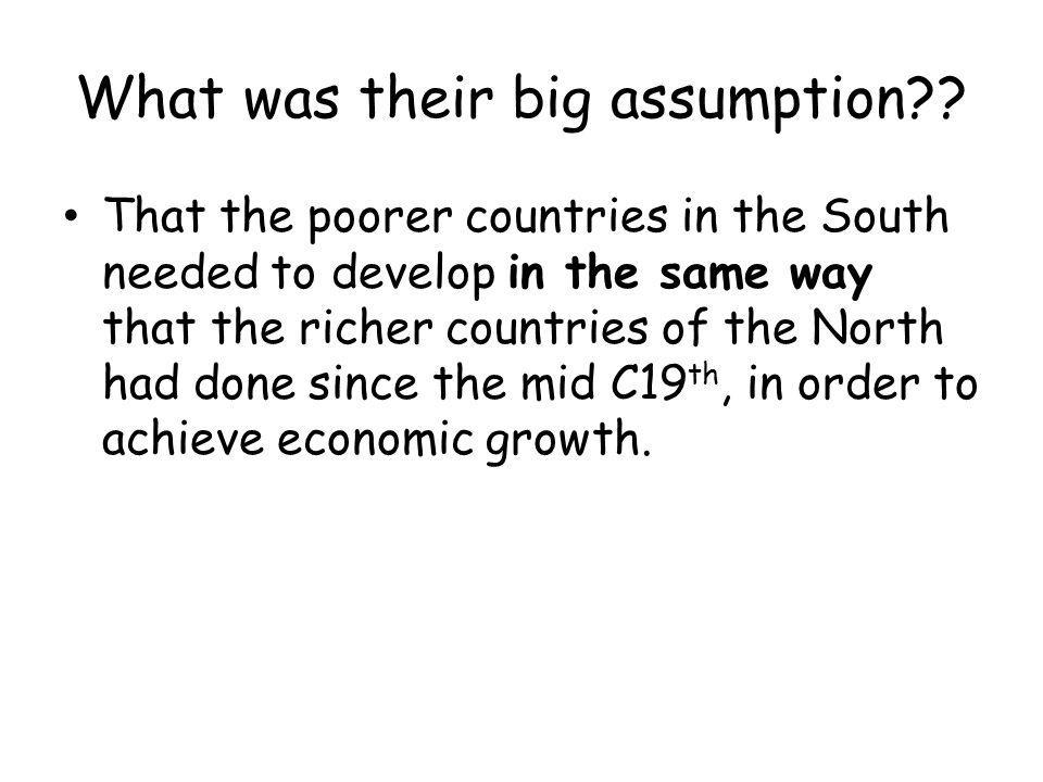 What was their big assumption?? That the poorer countries in the South needed to develop in the same way that the richer countries of the North had do