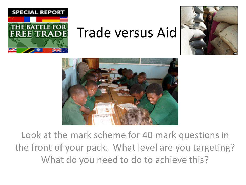 Trade versus Aid Look at the mark scheme for 40 mark questions in the front of your pack. What level are you targeting? What do you need to do to achi