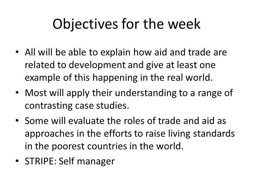 Objectives for the week All will be able to explain how aid and trade are related to development and give at least one example of this happening in th