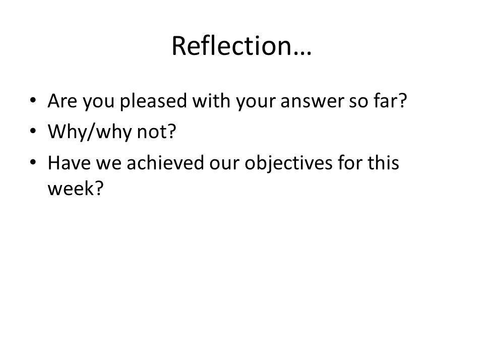 Reflection… Are you pleased with your answer so far? Why/why not? Have we achieved our objectives for this week?