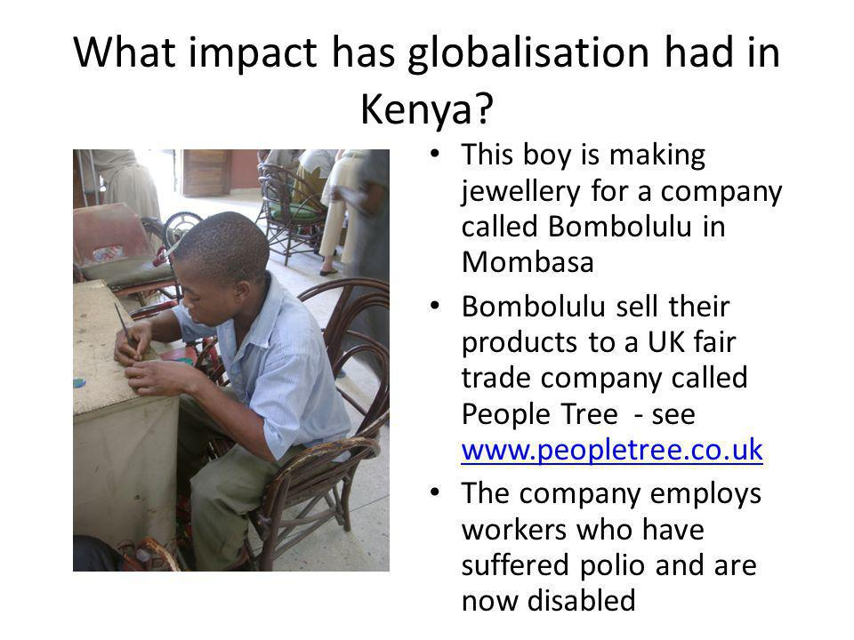 What impact has globalisation had in Kenya? This boy is making jewellery for a company called Bombolulu in Mombasa Bombolulu sell their products to a