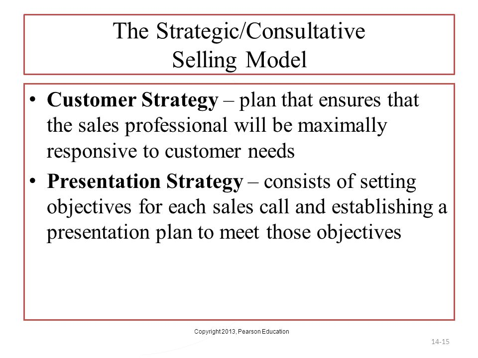 Copyright 2013, Pearson Education The Strategic/Consultative Selling Model Customer Strategy – plan that ensures that the sales professional will be m