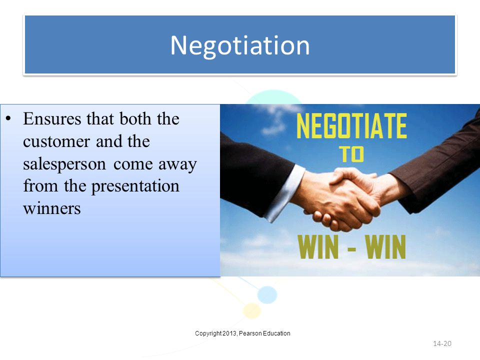 Copyright 2013, Pearson Education Negotiation 14-20 Ensures that both the customer and the salesperson come away from the presentation winners