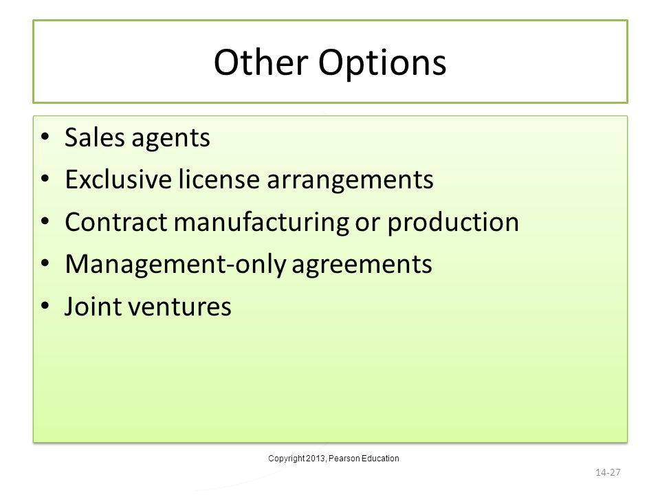 Copyright 2013, Pearson Education Other Options Sales agents Exclusive license arrangements Contract manufacturing or production Management-only agree