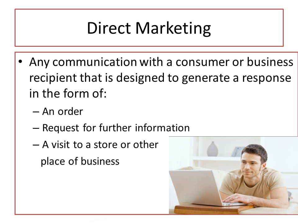 Copyright 2013, Pearson Education Direct Marketing Any communication with a consumer or business recipient that is designed to generate a response in