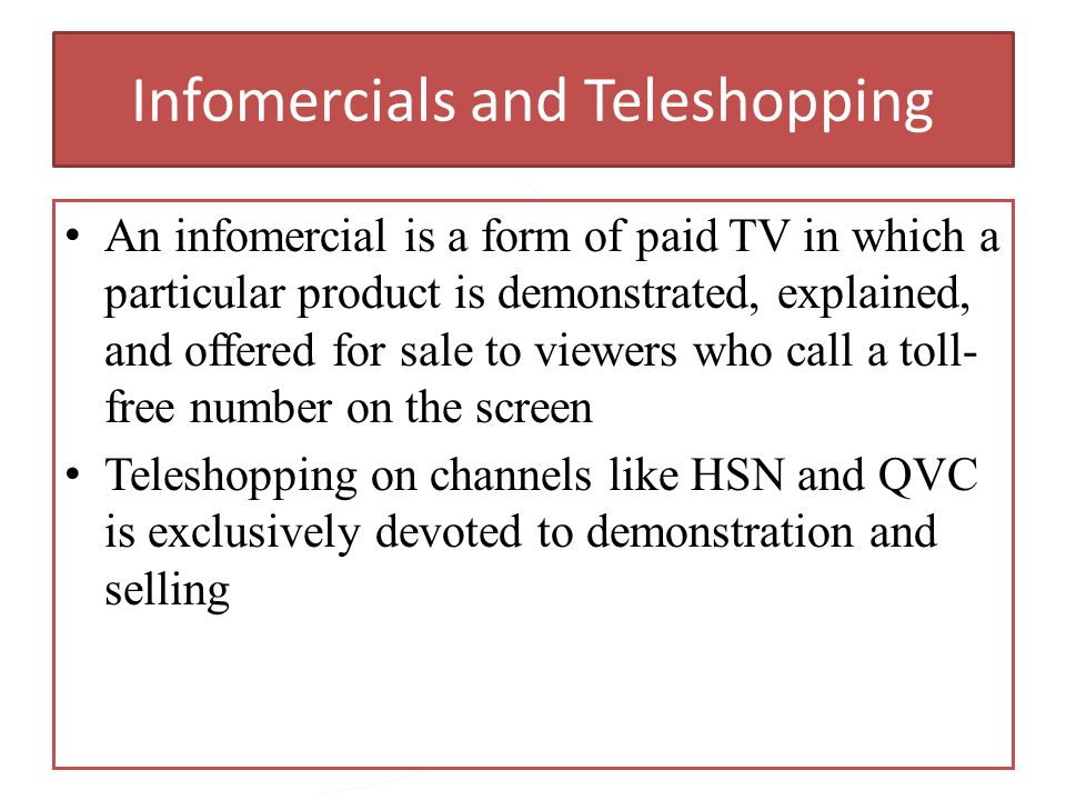 Copyright 2013, Pearson Education Infomercials and Teleshopping An infomercial is a form of paid TV in which a particular product is demonstrated, exp