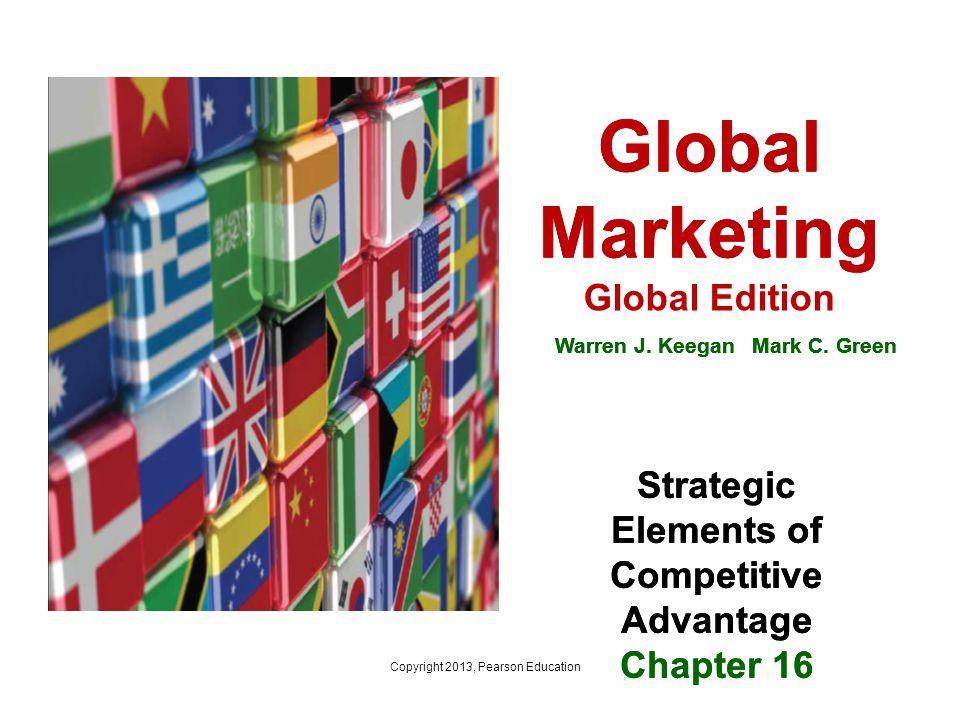 Global Marketing Global Edition Warren J. Keegan Mark C. Green Strategic Elements of Competitive Advantage Chapter 16 Copyright 2013, Pearson Educatio