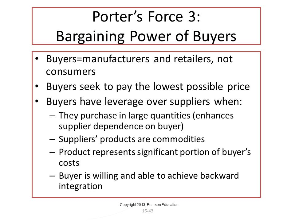 Copyright 2013, Pearson Education 16-43 Porters Force 3: Bargaining Power of Buyers Buyers=manufacturers and retailers, not consumers Buyers seek to p