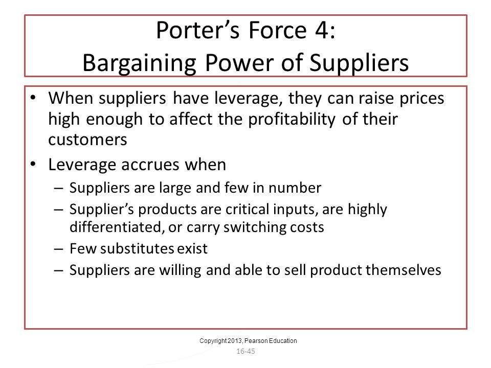 Copyright 2013, Pearson Education 16-45 Porters Force 4: Bargaining Power of Suppliers When suppliers have leverage, they can raise prices high enough