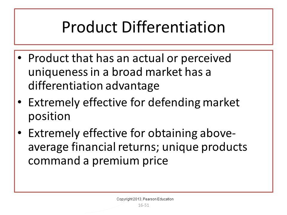 Copyright 2013, Pearson Education 16-51 Product Differentiation Product that has an actual or perceived uniqueness in a broad market has a differentia
