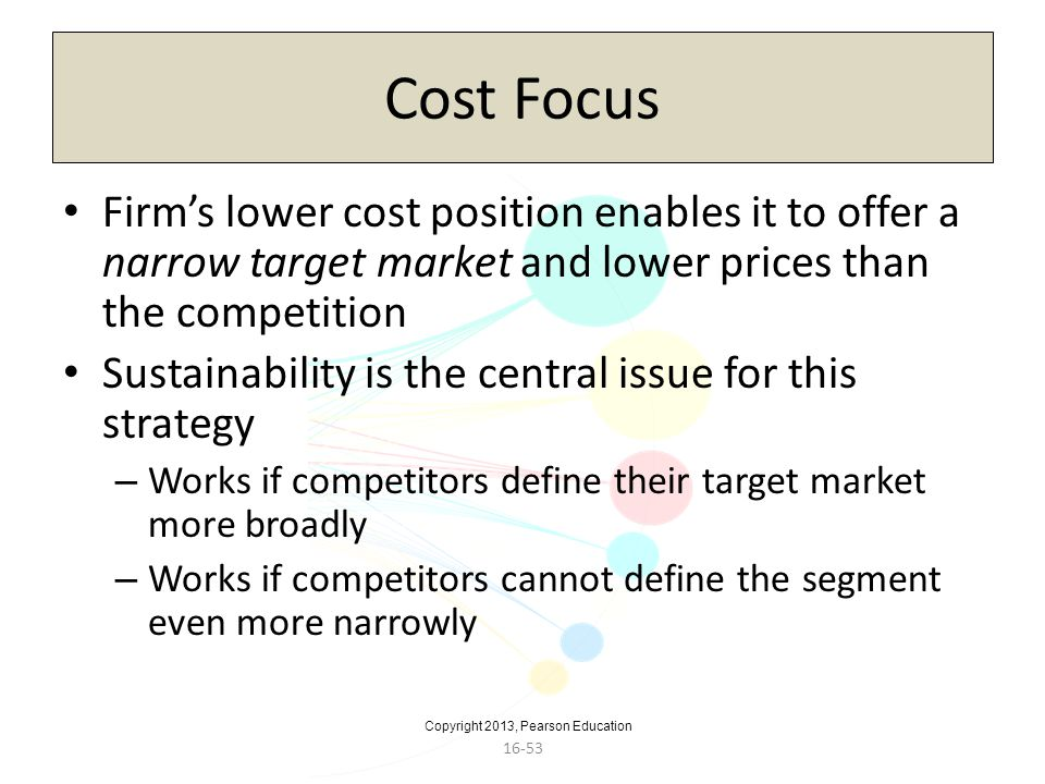 Copyright 2013, Pearson Education 16-53 Cost Focus Firms lower cost position enables it to offer a narrow target market and lower prices than the comp