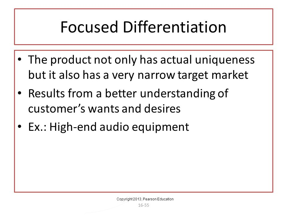 Copyright 2013, Pearson Education 16-55 Focused Differentiation The product not only has actual uniqueness but it also has a very narrow target market