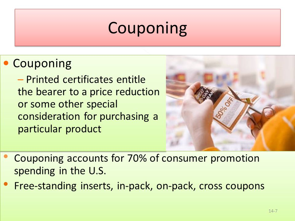 Copyright 2013, Pearson Education Couponing Couponing accounts for 70% of consumer promotion spending in the U.S. Free-standing inserts, in-pack, on-p
