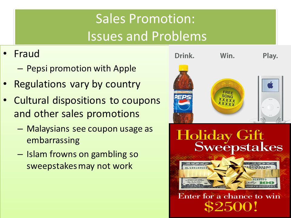 Copyright 2013, Pearson Education Sales Promotion: Issues and Problems Fraud – Pepsi promotion with Apple Regulations vary by country Cultural disposi