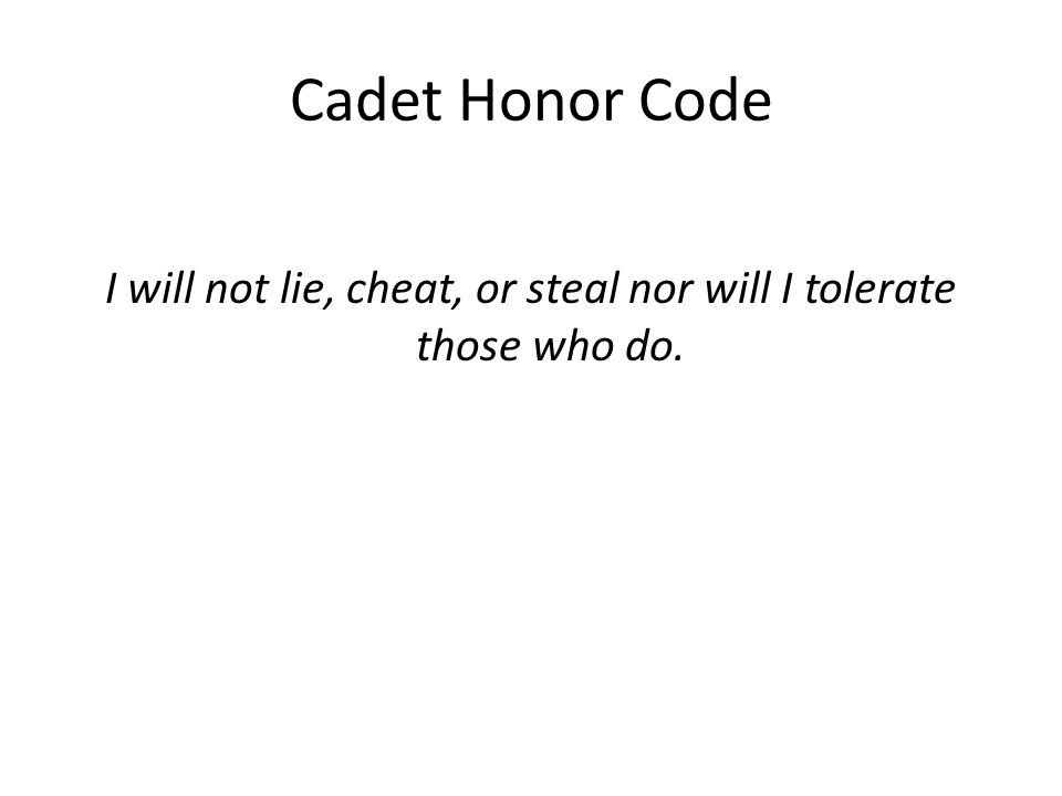 Cadet Honor Code I will not lie, cheat, or steal nor will I tolerate those who do.