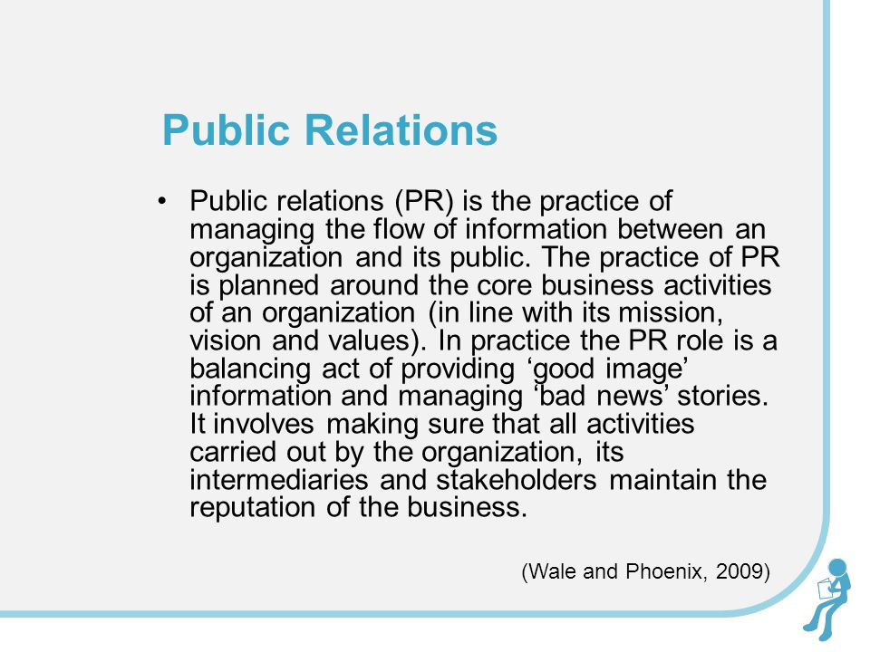 Public relations (PR) is the practice of managing the flow of information between an organization and its public. The practice of PR is planned around
