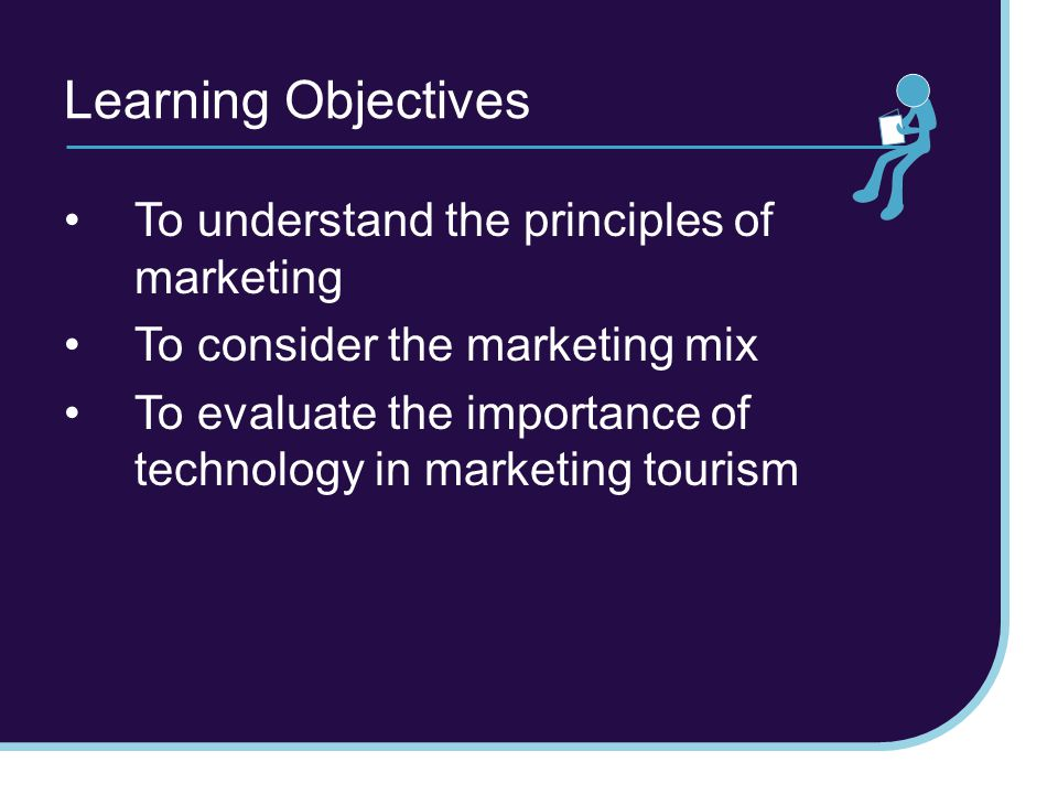 Learning Objectives To understand the principles of marketing To consider the marketing mix To evaluate the importance of technology in marketing tour