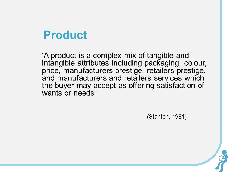 A product is a complex mix of tangible and intangible attributes including packaging, colour, price, manufacturers prestige, retailers prestige, and m
