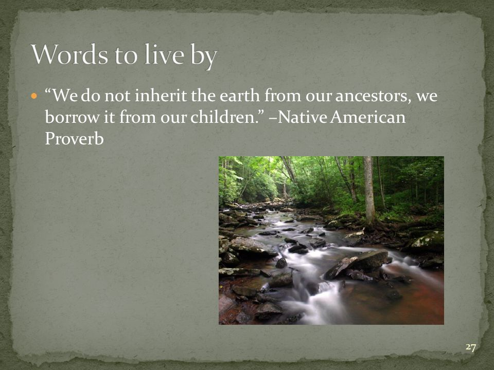 We do not inherit the earth from our ancestors, we borrow it from our children. –Native American Proverb 27