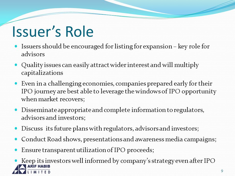 Issuers Role Issuers should be encouraged for listing for expansion – key role for advisors Quality issues can easily attract wider interest and will multiply capitalizations Even in a challenging economies, companies prepared early for their IPO journey are best able to leverage the windows of IPO opportunity when market recovers; Disseminate appropriate and complete information to regulators, advisors and investors; Discuss its future plans with regulators, advisors and investors; Conduct Road shows, presentations and awareness media campaigns; Ensure transparent utilization of IPO proceeds; Keep its investors well informed by companys strategy even after IPO 9