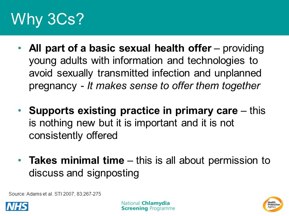 Why 3Cs? Source: Adams et al. STI 2007; 83;267-275 All part of a basic sexual health offer – providing young adults with information and technologies