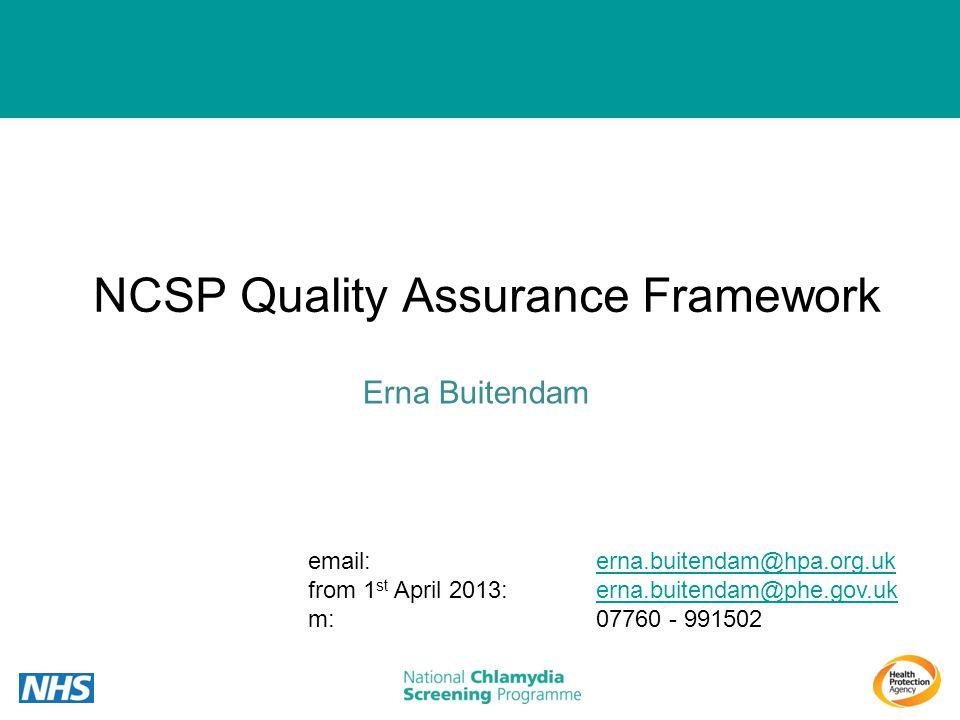 NCSP Quality Assurance Framework Erna Buitendam email: erna.buitendam@hpa.org.ukerna.buitendam@hpa.org.uk from 1 st April 2013: erna.buitendam@phe.gov