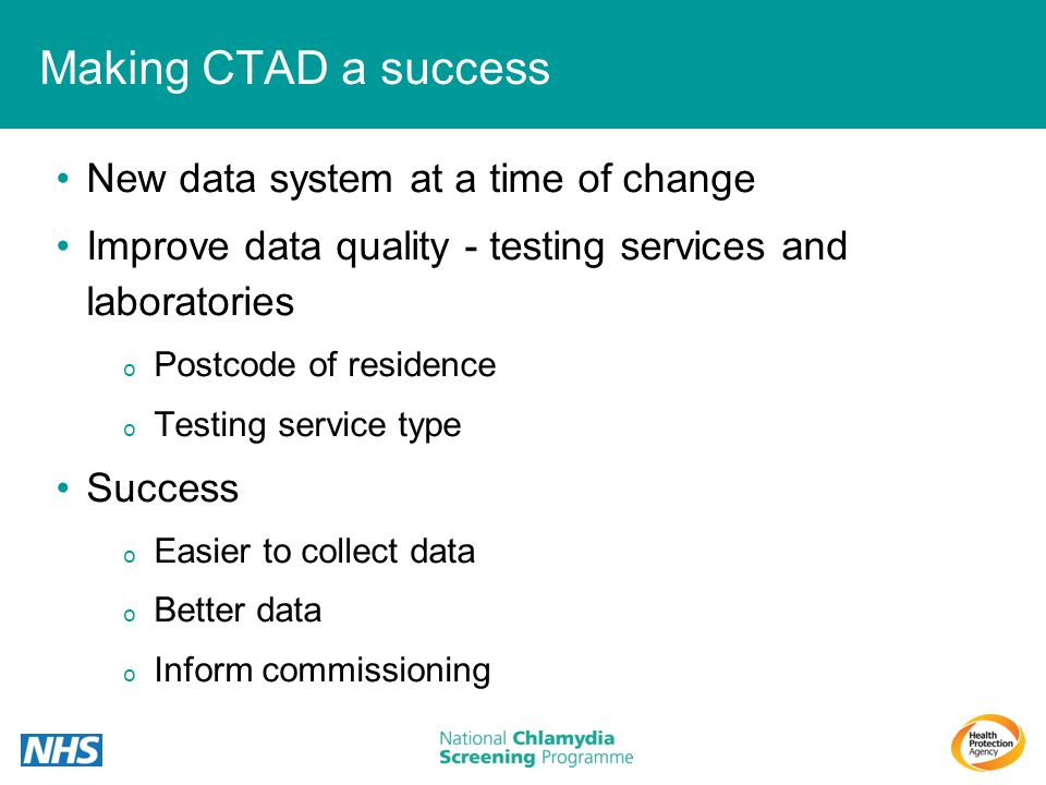Making CTAD a success New data system at a time of change Improve data quality - testing services and laboratories o Postcode of residence o Testing s