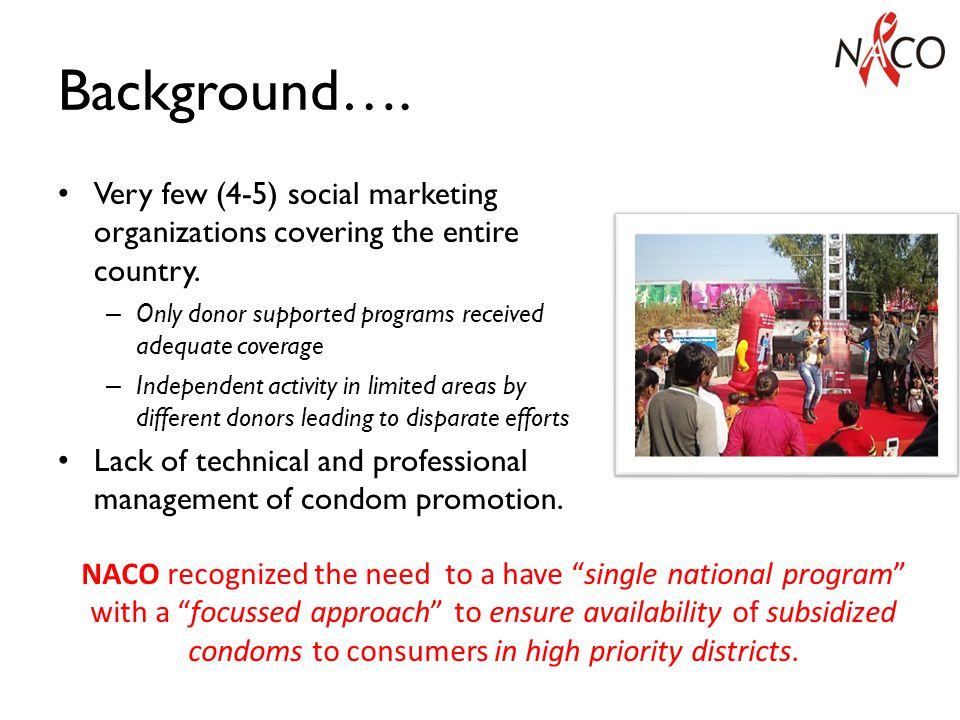 Condom Market Segmentation Commercial Condoms Urban Affluent Population Socially Marketed Condoms Clients of FSWs, Migrants, Truckers, Males in rural India / lower income segments in urban India Subsidized by GoI ; distributed through retail network via social marketing organisations (SMOs) Free Condoms Marginalised communities Procurement cost borne by GoI distributed to Public Health System, NACO TIs.