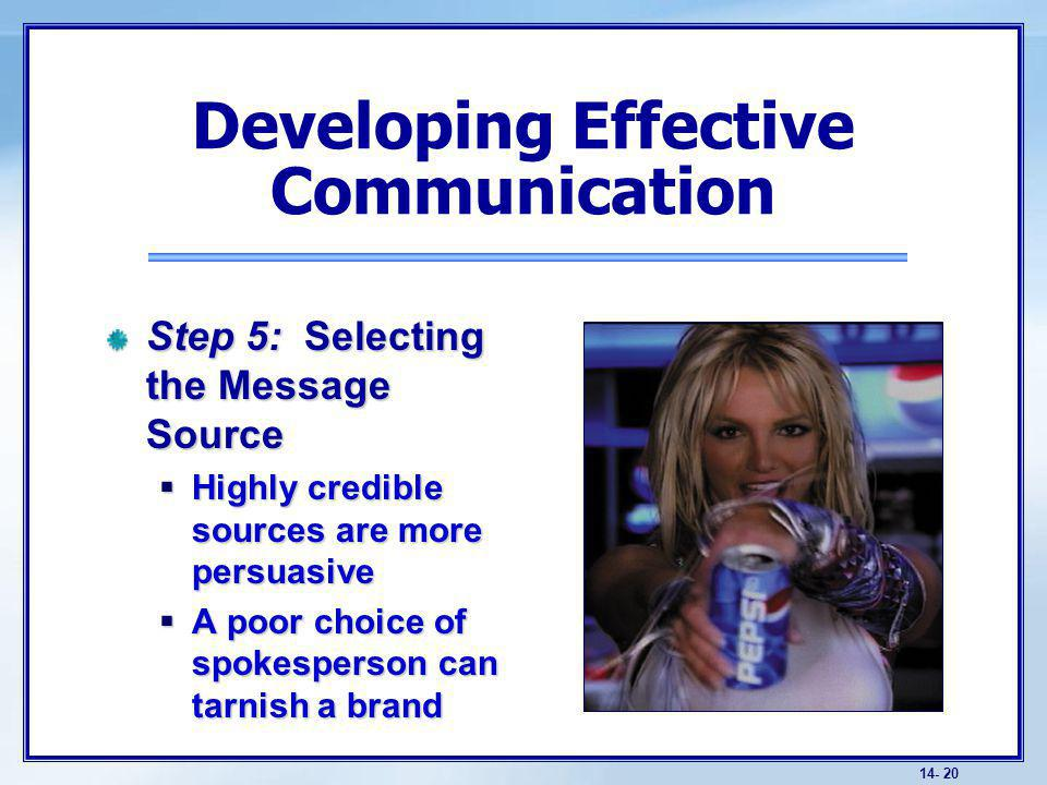 14- 20 Step 5: Selecting the Message Source Highly credible sources are more persuasive Highly credible sources are more persuasive A poor choice of spokesperson can tarnish a brand A poor choice of spokesperson can tarnish a brand Developing Effective Communication