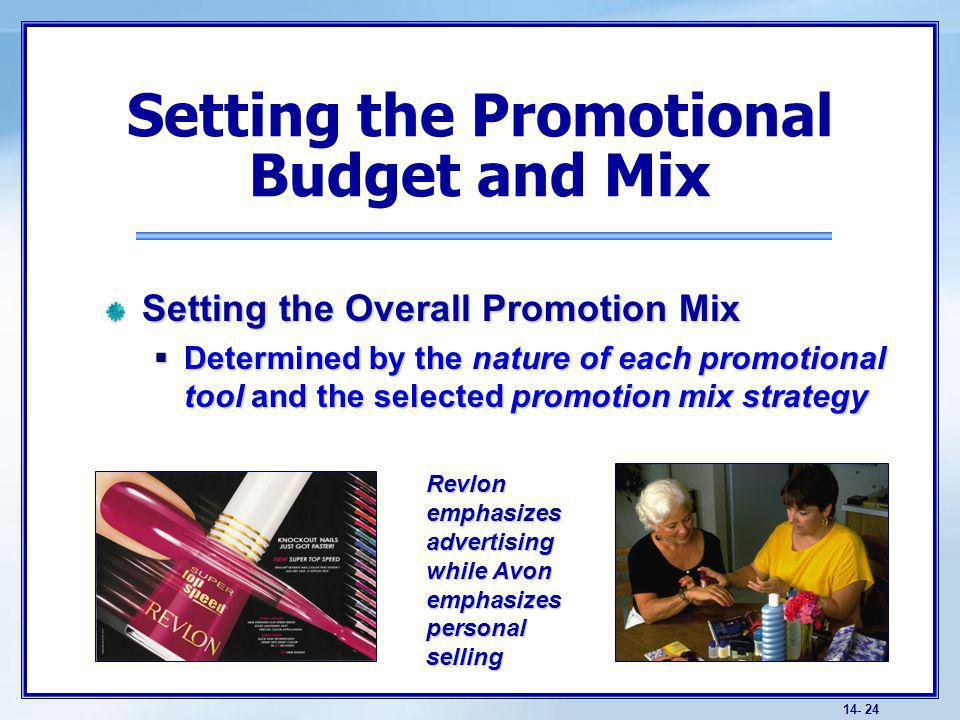 14- 24 Setting the Overall Promotion Mix Determined by the nature of each promotional tool and the selected promotion mix strategy Determined by the nature of each promotional tool and the selected promotion mix strategy Setting the Promotional Budget and Mix Revlon emphasizes advertising while Avon emphasizes personal selling