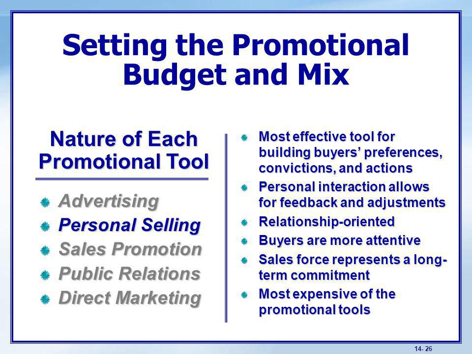 14- 26 Setting the Promotional Budget and Mix Most effective tool for building buyers preferences, convictions, and actions Personal interaction allows for feedback and adjustments Relationship-oriented Buyers are more attentive Sales force represents a long- term commitment Most expensive of the promotional tools Advertising Personal Selling Sales Promotion Public Relations Direct Marketing Nature of Each Promotional Tool
