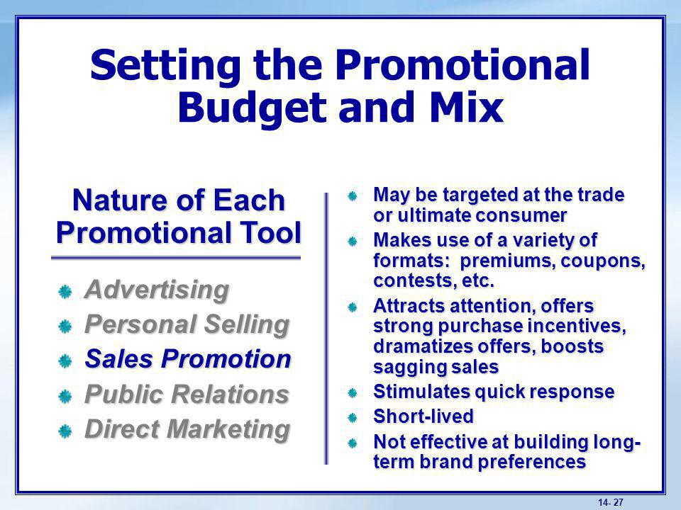 14- 27 Setting the Promotional Budget and Mix May be targeted at the trade or ultimate consumer Makes use of a variety of formats: premiums, coupons, contests, etc.