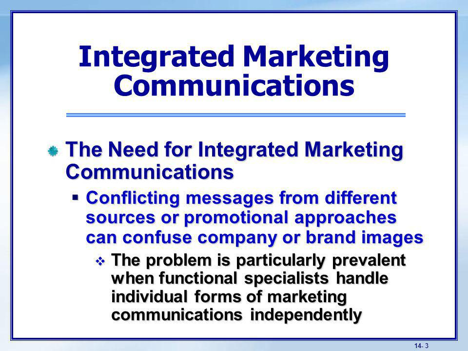14- 3 The Need for Integrated Marketing Communications Conflicting messages from different sources or promotional approaches can confuse company or brand images Conflicting messages from different sources or promotional approaches can confuse company or brand images The problem is particularly prevalent when functional specialists handle individual forms of marketing communications independently The problem is particularly prevalent when functional specialists handle individual forms of marketing communications independently Integrated Marketing Communications