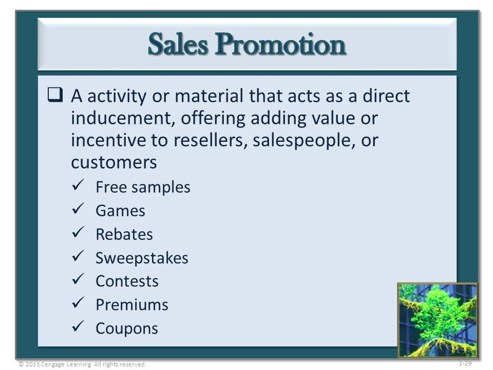 1-29 A activity or material that acts as a direct inducement, offering adding value or incentive to resellers, salespeople, or customers Free samples