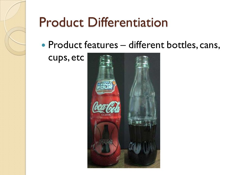 Product Differentiation Product features – different bottles, cans, cups, etc