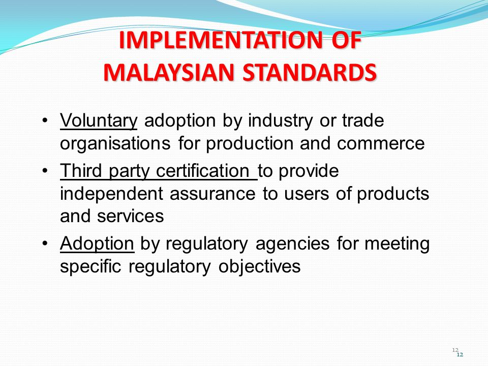12 IMPLEMENTATION OF MALAYSIAN STANDARDS Voluntary adoption by industry or trade organisations for production and commerce Third party certification to provide independent assurance to users of products and services Adoption by regulatory agencies for meeting specific regulatory objectives 12