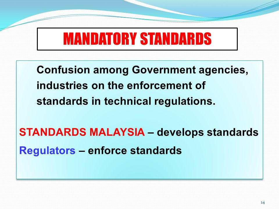 14 MANDATORY STANDARDS Confusion among Government agencies, industries on the enforcement of standards in technical regulations.