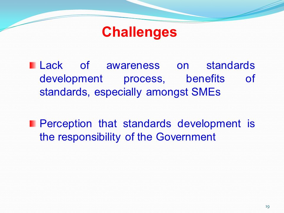 Challenges Lack of awareness on standards development process, benefits of standards, especially amongst SMEs Perception that standards development is