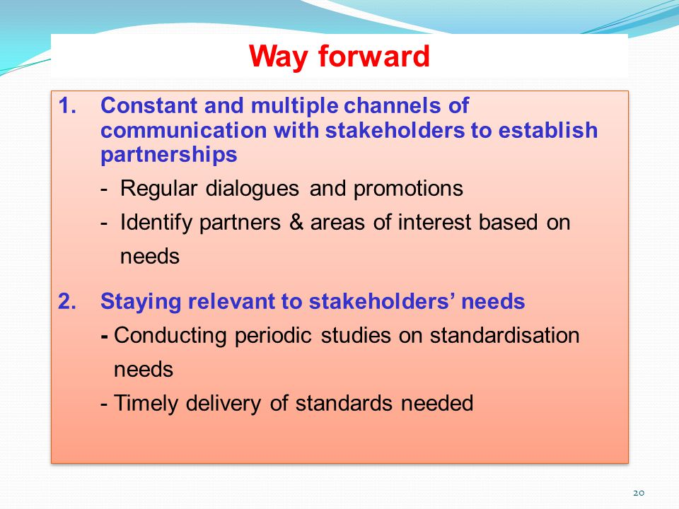 20 Way forward 1.Constant and multiple channels of communication with stakeholders to establish partnerships - Regular dialogues and promotions - Iden