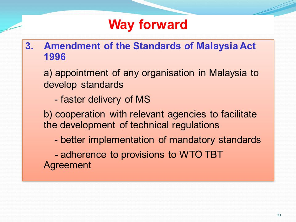 21 Way forward 3. Amendment of the Standards of Malaysia Act 1996 a) appointment of any organisation in Malaysia to develop standards - faster deliver