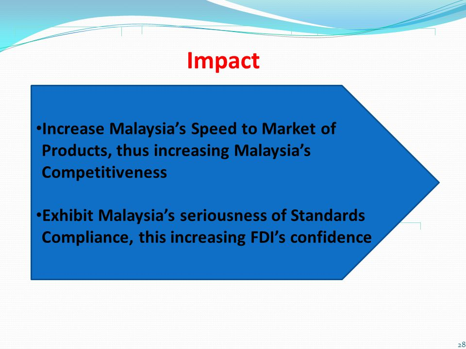 Impact Increase Malaysias Speed to Market of Products, thus increasing Malaysias Competitiveness Exhibit Malaysias seriousness of Standards Compliance, this increasing FDIs confidence 28