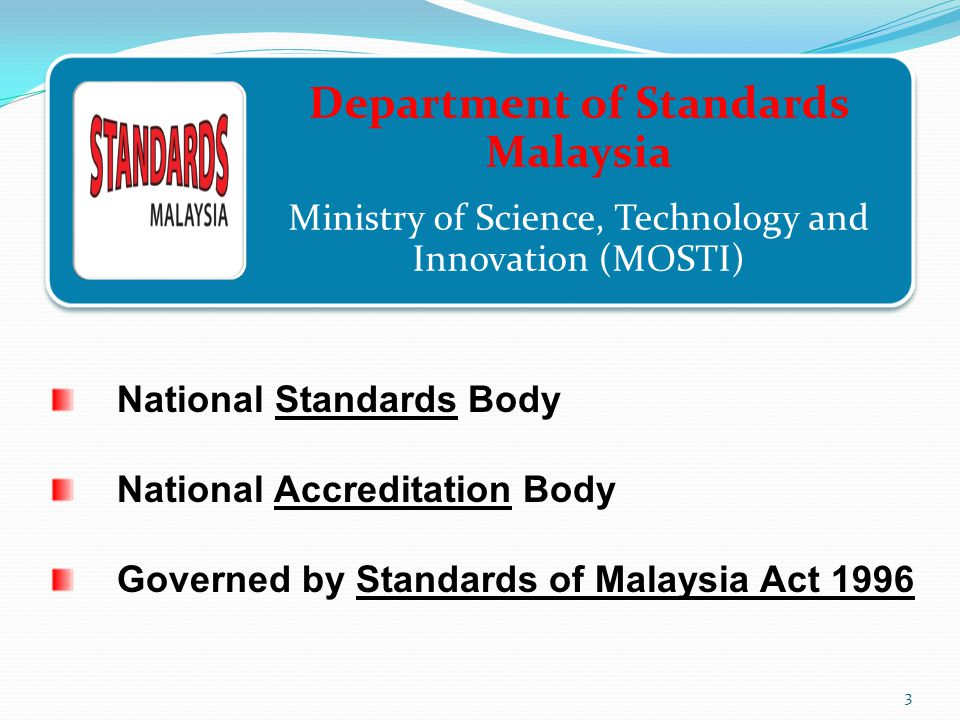 Department of Standards Malaysia Ministry of Science, Technology and Innovation (MOSTI) National Standards Body National Accreditation Body Governed by Standards of Malaysia Act 1996 3